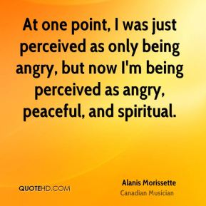 At one point, I was just perceived as only being angry, but now I'm being perceived as angry, peaceful, and spiritual.