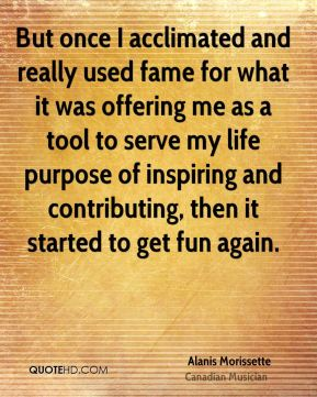 Alanis Morissette - But once I acclimated and really used fame for what it was offering me as a tool to serve my life purpose of inspiring and contributing, then it started to get fun again.