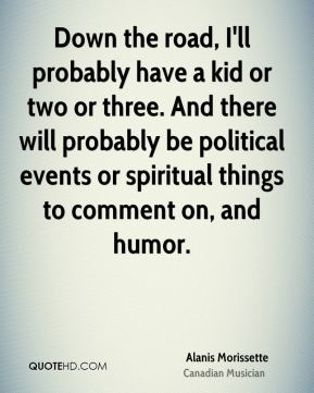 Alanis Morissette - Down the road, I'll probably have a kid or two or three. And there will probably be political events or spiritual things to comment on, and humor.