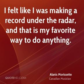 Alanis Morissette - I felt like I was making a record under the radar, and that is my favorite way to do anything.