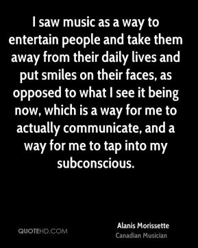 I saw music as a way to entertain people and take them away from their daily lives and put smiles on their faces, as opposed to what I see it being now, which is a way for me to actually communicate, and a way for me to tap into my subconscious.