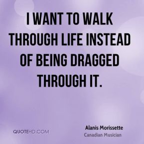 Alanis Morissette - I want to walk through life instead of being dragged through it.