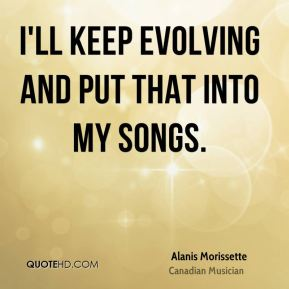 I'll keep evolving and put that into my songs.