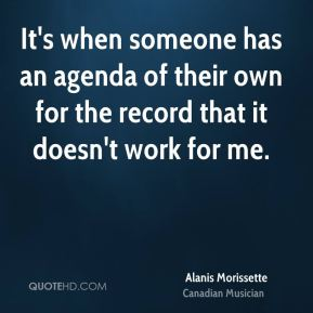 It's when someone has an agenda of their own for the record that it doesn't work for me.
