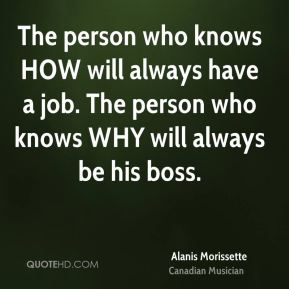 The person who knows HOW will always have a job. The person who knows WHY will always be his boss.