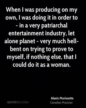 When I was producing on my own, I was doing it in order to - in a very patriarchal entertainment industry, let alone planet - very much hell-bent on trying to prove to myself, if nothing else, that I could do it as a woman.