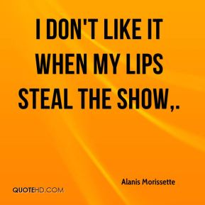 Alanis Morissette - I don't like it when my lips steal the show.