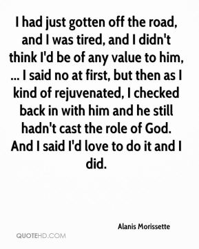 Alanis Morissette - I had just gotten off the road, and I was tired, and I didn't think I'd be of any value to him, ... I said no at first, but then as I kind of rejuvenated, I checked back in with him and he still hadn't cast the role of God. And I said I'd love to do it and I did.