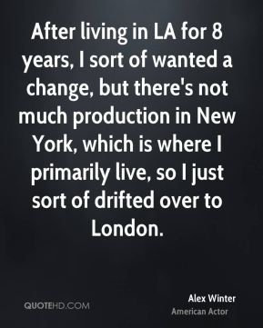 After living in LA for 8 years, I sort of wanted a change, but there's not much production in New York, which is where I primarily live, so I just sort of drifted over to London.