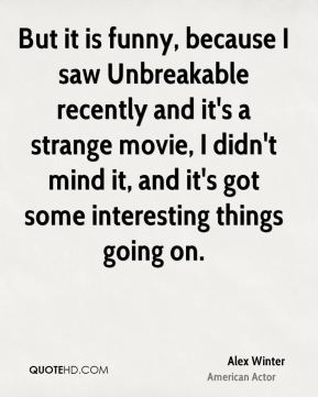 But it is funny, because I saw Unbreakable recently and it's a strange movie, I didn't mind it, and it's got some interesting things going on.