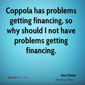 Coppola has problems getting financing, so why should I not have problems getting financing.
