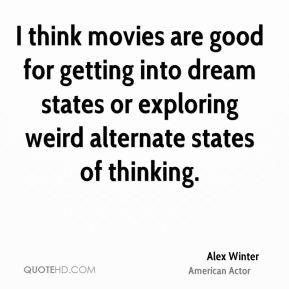 I think movies are good for getting into dream states or exploring weird alternate states of thinking.