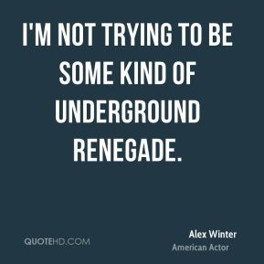 I'm not trying to be some kind of underground renegade.