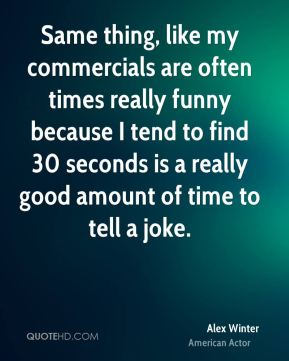 Same thing, like my commercials are often times really funny because I tend to find 30 seconds is a really good amount of time to tell a joke.