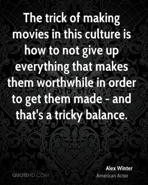 The trick of making movies in this culture is how to not give up everything that makes them worthwhile in order to get them made - and that's a tricky balance.