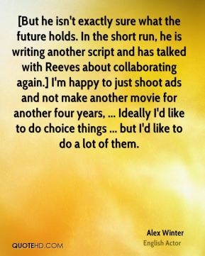 [But he isn't exactly sure what the future holds. In the short run, he is writing another script and has talked with Reeves about collaborating again.] I'm happy to just shoot ads and not make another movie for another four years, ... Ideally I'd like to do choice things ... but I'd like to do a lot of them.
