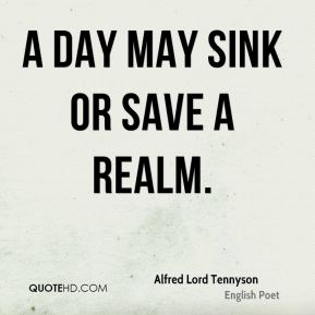 A day may sink or save a realm.