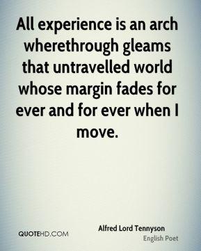 Alfred Lord Tennyson - All experience is an arch wherethrough gleams that untravelled world whose margin fades for ever and for ever when I move.