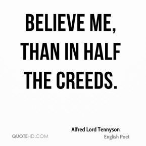 Alfred Lord Tennyson - Believe me, than in half the creeds.