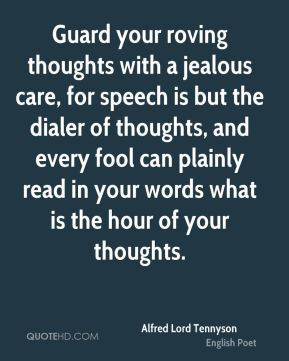 Alfred Lord Tennyson - Guard your roving thoughts with a jealous care, for speech is but the dialer of thoughts, and every fool can plainly read in your words what is the hour of your thoughts.