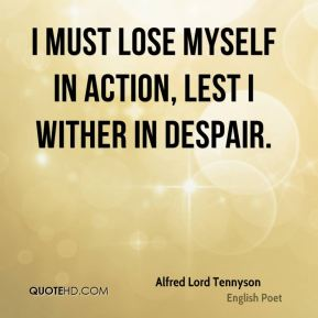 Alfred Lord Tennyson - I must lose myself in action, lest I wither in despair.