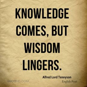 Alfred Lord Tennyson - Knowledge comes, but wisdom lingers.