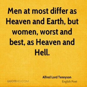 Alfred Lord Tennyson - Men at most differ as Heaven and Earth, but women, worst and best, as Heaven and Hell.