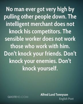 No man ever got very high by pulling other people down. The intelligent merchant does not knock his competitors. The sensible worker does not work those who work with him. Don't knock your friends. Don't knock your enemies. Don't knock yourself.