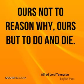Ours not to reason why, ours but to do and die.