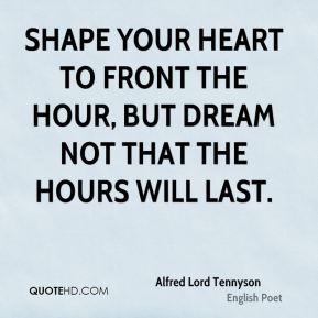 Shape your heart to front the hour, but dream not that the hours will last.
