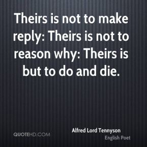 Theirs is not to make reply: Theirs is not to reason why: Theirs is but to do and die.