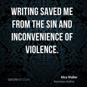 Alice Walker - Writing saved me from the sin and inconvenience of violence.