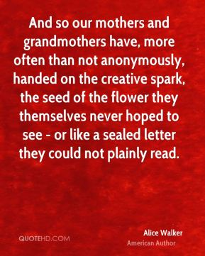 Alice Walker - And so our mothers and grandmothers have, more often than not anonymously, handed on the creative spark, the seed of the flower they themselves never hoped to see - or like a sealed letter they could not plainly read.