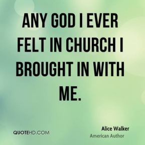 Any God I ever felt in church I brought in with me.