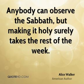 Alice Walker - Anybody can observe the Sabbath, but making it holy surely takes the rest of the week.