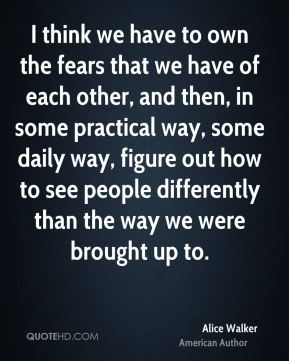 I think we have to own the fears that we have of each other, and then, in some practical way, some daily way, figure out how to see people differently than the way we were brought up to.