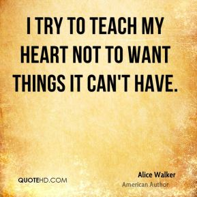 I try to teach my heart not to want things it can't have.