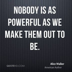 Nobody is as powerful as we make them out to be.