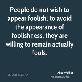People do not wish to appear foolish; to avoid the appearance of foolishness, they are willing to remain actually fools.