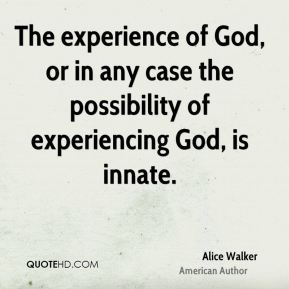 Alice Walker - The experience of God, or in any case the possibility of experiencing God, is innate.