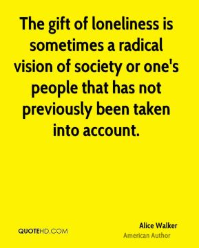 Alice Walker - The gift of loneliness is sometimes a radical vision of society or one's people that has not previously been taken into account.
