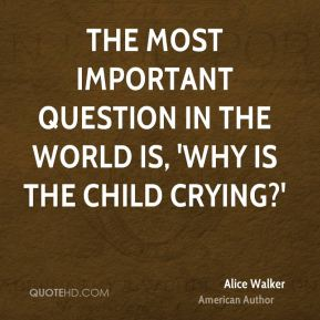 The most important question in the world is, 'Why is the child crying?'
