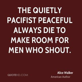 Alice Walker - The quietly pacifist peaceful always die to make room for men who shout.