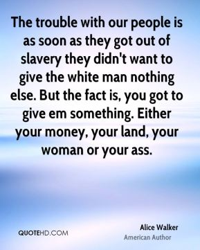 The trouble with our people is as soon as they got out of slavery they didn't want to give the white man nothing else. But the fact is, you got to give em something. Either your money, your land, your woman or your ass.