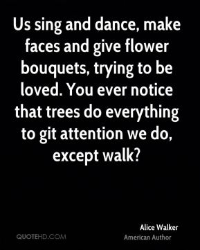 Us sing and dance, make faces and give flower bouquets, trying to be loved. You ever notice that trees do everything to git attention we do, except walk?