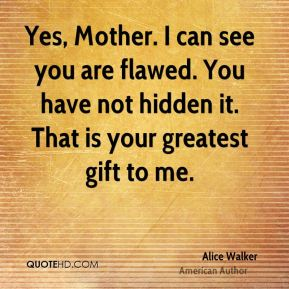 Alice Walker - Yes, Mother. I can see you are flawed. You have not hidden it. That is your greatest gift to me.