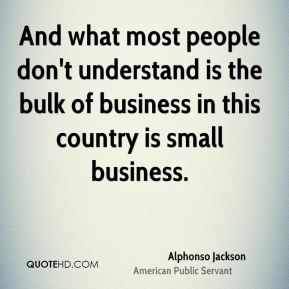 And what most people don't understand is the bulk of business in this country is small business.