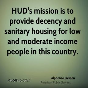 Alphonso Jackson - HUD's mission is to provide decency and sanitary housing for low and moderate income people in this country.