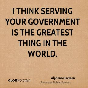 I think serving your government is the greatest thing in the world.