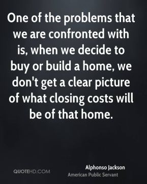 One of the problems that we are confronted with is, when we decide to buy or build a home, we don't get a clear picture of what closing costs will be of that home.